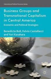 Business Groups and Transnational Capitalism in Central America by Benedicte Bull