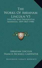 The Works of Abraham Lincoln V5: Speeches and Presidential Addresses, 1859-1865 (1908) by Abraham Lincoln