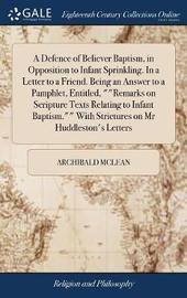 A Defence of Believer Baptism, in Opposition to Infant Sprinkling. in a Letter to a Friend. Being an Answer to a Pamphlet, Entitled, Remarks on Scripture Texts Relating to Infant Baptism. with Strictures on MR Huddleston's Letters by Archibald McLean image