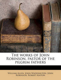 The Works of John Robinson, Pastor of the Pilgrim Fathers Volume 2 by John Robinson (UNIV OF TEXAS AT AUSTIN)
