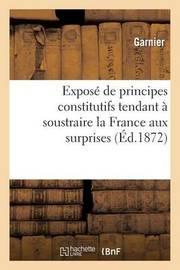 Expose de Principes Constitutifs Tendant a Soustraire La France Aux Surprises Et Aux Troubles by Garnier