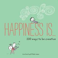 Happiness Is . . . 200 Ways to Be Creative by Lisa Swerling