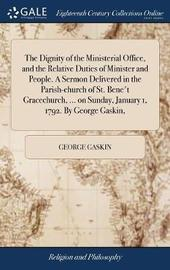 The Dignity of the Ministerial Office, and the Relative Duties of Minister and People. a Sermon Delivered in the Parish-Church of St. Bene't Gracechurch, ... on Sunday, January 1, 1792. by George Gaskin, by George Gaskin image