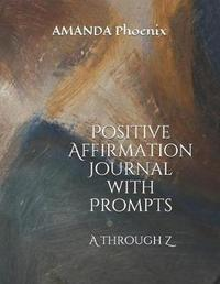 Positive Affirmation Journal with Prompts by Amanda Phoenix