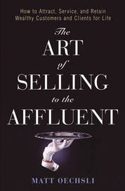 The Art of Selling to the Affluent: How to Attract, Service and Retain Wealthy Customers and Clients for Life by Matt Oechsli image