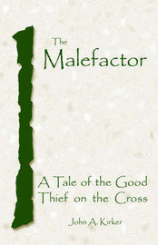 The Malefactor: A Tale of the Good Thief on the Cross by John, A. Kirker image