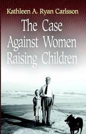 The Case Against Women Raising Children by Kathleen Ryan Carlsson image