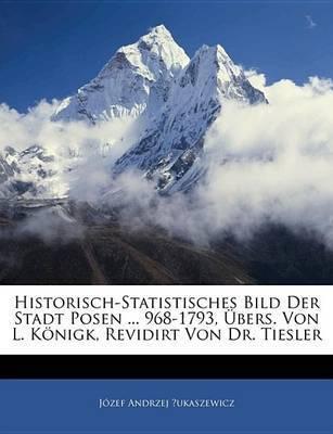 Historisch-Statistisches Bild Der Stadt Posen ... 968-1793, Bers. Von L. Knigk, Revidirt Von Dr. Tiesler by Jzef Andrzej ?Ukaszewicz