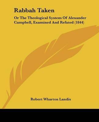 Rabbah Taken: Or The Theological System Of Alexander Campbell, Examined And Refuted (1844) by Robert Wharton Landis