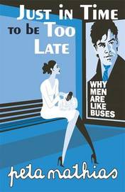 Just in Time to be Too Late: Why Men are Like Buses by Peta Mathias image