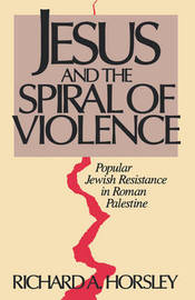 Jesus and Spiral of Violence by Richard A Horsley