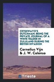 Cetshwayo's Dutchman; Being the Private Journal of a White Trader in Zululand During the British Invasion by Cornelius Vijn