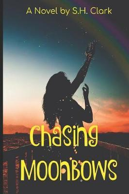 Chasing Moonbows by S. H Clark