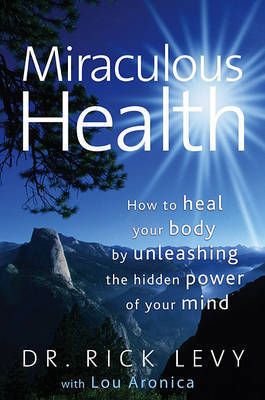 Miraculous Health: How to Heal Your Body by Unleashing the Hidden Power of Your Mind by Rick Levy