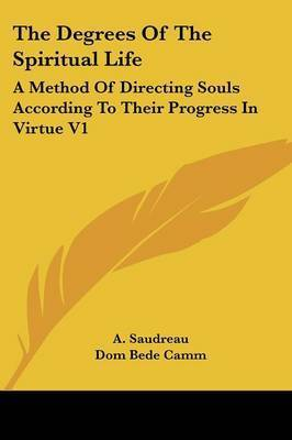 The Degrees of the Spiritual Life: A Method of Directing Souls According to Their Progress in Virtue V1 by A. Saudreau