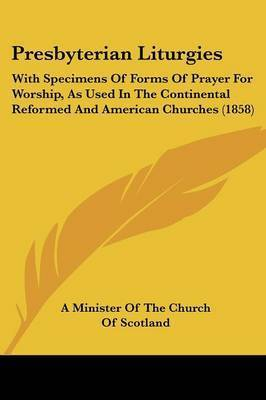 Presbyterian Liturgies: With Specimens Of Forms Of Prayer For Worship, As Used In The Continental Reformed And American Churches (1858) by A Minister of the Church of Scotland