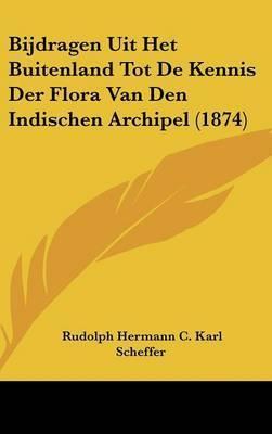 Bijdragen Uit Het Buitenland Tot de Kennis Der Flora Van Den Indischen Archipel (1874) by Rudolph Hermann C Karl Scheffer