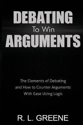 Debating to Win Arguments by R L Greene