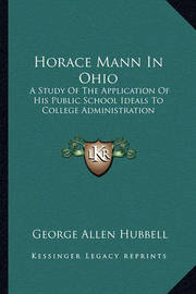 Horace Mann in Ohio: A Study of the Application of His Public School Ideals to College Administration by George Allen Hubbell