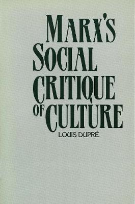 Marx's Social Critique of Culture by Louis K. Dupre