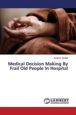 Medical Decision Making by Frail Old People in Hospital by Ekdahl Anne W