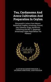 Tea, Cardamoms and Areca Cultivation and Preparation in Ceylon by Alastair MacKenzie Ferguson