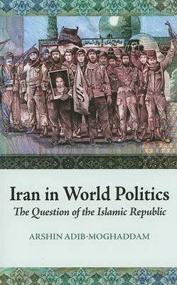Iran in World Politics: The Question of the Islamic Republic by Arshin Adib-Moghaddam image