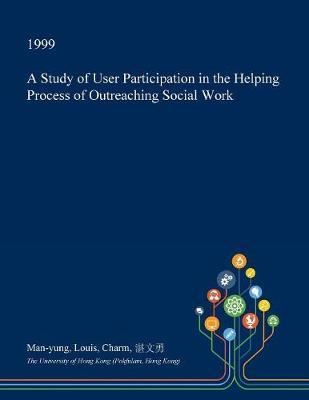 A Study of User Participation in the Helping Process of Outreaching Social Work by Man-Yung Louis Charm