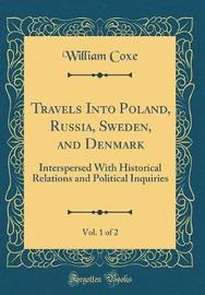 Travels Into Poland, Russia, Sweden, and Denmark, Vol. 1 of 2 by William Coxe