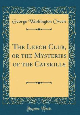 The Leech Club, or the Mysteries of the Catskills (Classic Reprint) by George Washington Owen