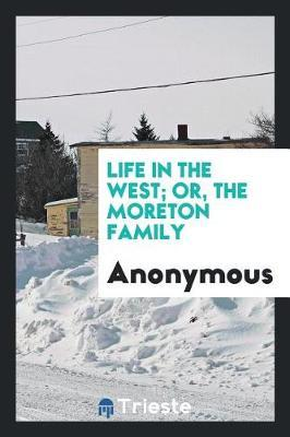 Life in the West; Or, the Moreton Family by * Anonymous
