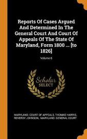 Reports of Cases Argued and Determined in the General Court and Court of Appeals of the State of Maryland, Form 1800 ... [to 1826]; Volume 6 by Thomas Harris