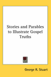 Stories and Parables to Illustrate Gospel Truths by George R. Stuart