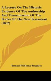 A Lecture On The Historic Evidence Of The Authorship And Transmission Of The Books Of The New Testament (1852) by Samuel Prideaux Tregelles image