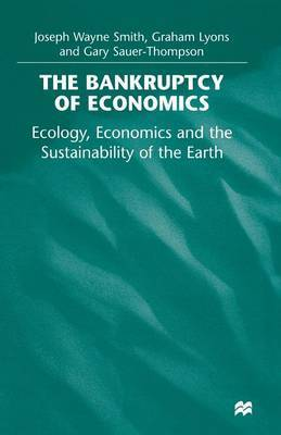The Bankruptcy of Economics: Ecology, Economics and the Sustainability of the Earth by Joseph Wayne Smith image