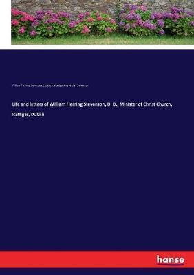 Life and Letters of William Fleming Stevenson, D. D., Minister of Christ Church, Rathgar, Dublin by Elizabeth Montgomery Sinclair Stevenson