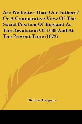 Are We Better Than Our Fathers? Or A Comparative View Of The Social Position Of England At The Revolution Of 1688 And At The Present Time (1872) by Robert Gregory image