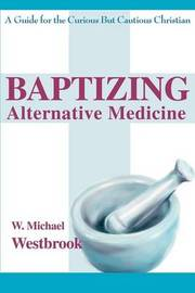 Baptizing Alternative Medicine: A Guide for the Curious But Cautious Christian by W. Michael Westbrook image