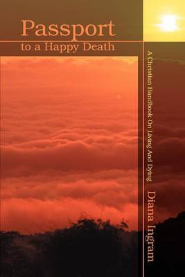 Passport to a Happy Death: A Christian Handbook on Living and Dying by Diana Ingram