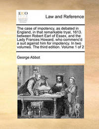 The Case of Impotency, as Debated in England, in That Remarkable Tryal, 1613. Between Robert Earl of Essex, and the Lady Frances Howard, Who Commenc'd a Suit Against Him for Impotency. in Two Volumes. the Third Edition. Volume 1 of 2 by George Abbot