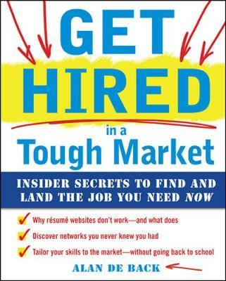 Get Hired in a Tough Market: Insider Secrets for Finding and Landing the Job You Need Now by Alan De Back image