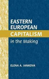 Eastern European Capitalism in the Making by Elena A Iankova