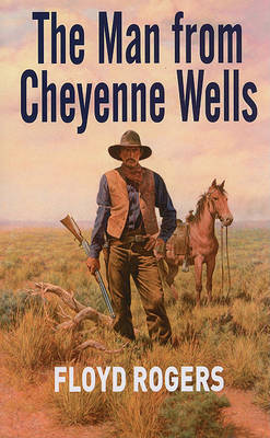 The Man From Cheyenne Wells by Floyd Rogers