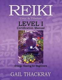 REIKI Usui & Tibetan Level I Certification Manual, Energy Healing for Beginners by Gail Thackray