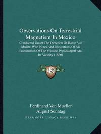 Observations on Terrestrial Magnetism in Mexico: Conducted Under the Direction of Baron Von Muller, with Notes and Illustrations of an Examination of the Volcano Popocatepetl and Its Vicinity (1860) by Ferdinand Von Mueller