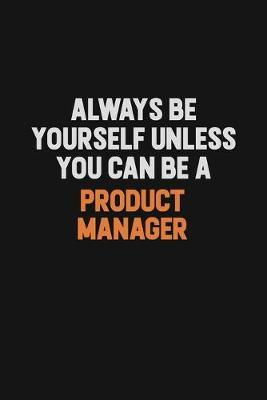 Always Be Yourself Unless You Can Be A Product Manager by Camila Cooper