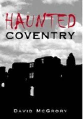 Haunted Coventry by David McGrory