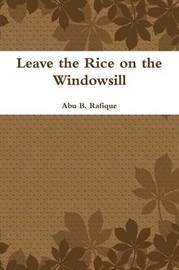 Leave the Rice on the Windowsill by Abu B. Rafique
