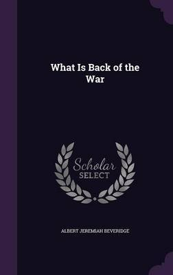 What Is Back of the War by Albert Jeremiah Beveridge
