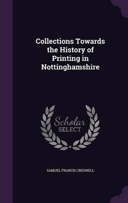 Collections Towards the History of Printing in Nottinghamshire by Samuel Francis Creswell
